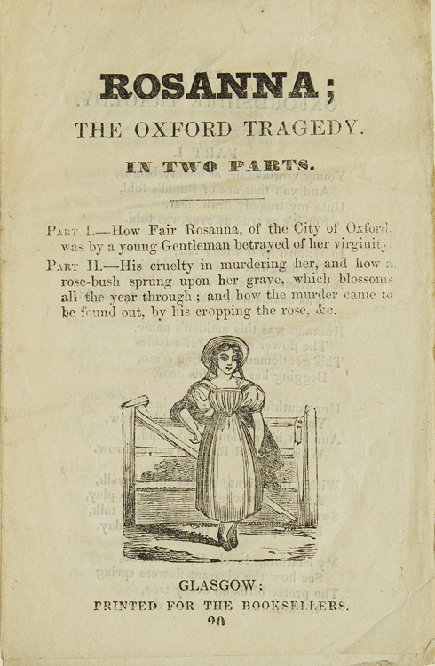 Rosanna; The Oxford Tragedy / In Two Parts. Part I.--How Fair Rosanna, of the City of Oxford, was by a young Gentleman betrayed of her virginity. Part II.-- His cruelty in murdering her, and how a rose-bush sprung upon her grave, which blossoms all the year through; and how the murder came to be found out, by his cropping the rose, &c. Scottish Ballad.