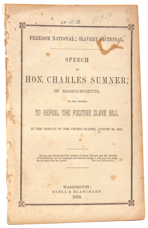 Freedom National; Slavery Sectional. Speech of Hon. Charles Sumner, of Massachusetts, on His Motion to Repeal the Fugitive Slave Bill, in the Senate of the United States, August 26, 1852. Abolition, Charles Sumner.
