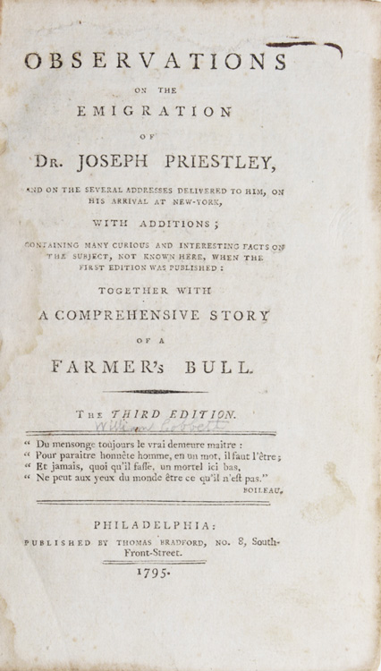 Observations on the Emigration of Dr. Joseph Priestley, and on the Several Addresses delivered to him, on his Arrival at New York, with Additions; containing many curious and interesting facts on the Subject, not known here, when the first edition was Published: Together with a Comprehensive Story of a Farmer's Bull. By Peter Porcupine. Joseph Priestley, William Cobbett.