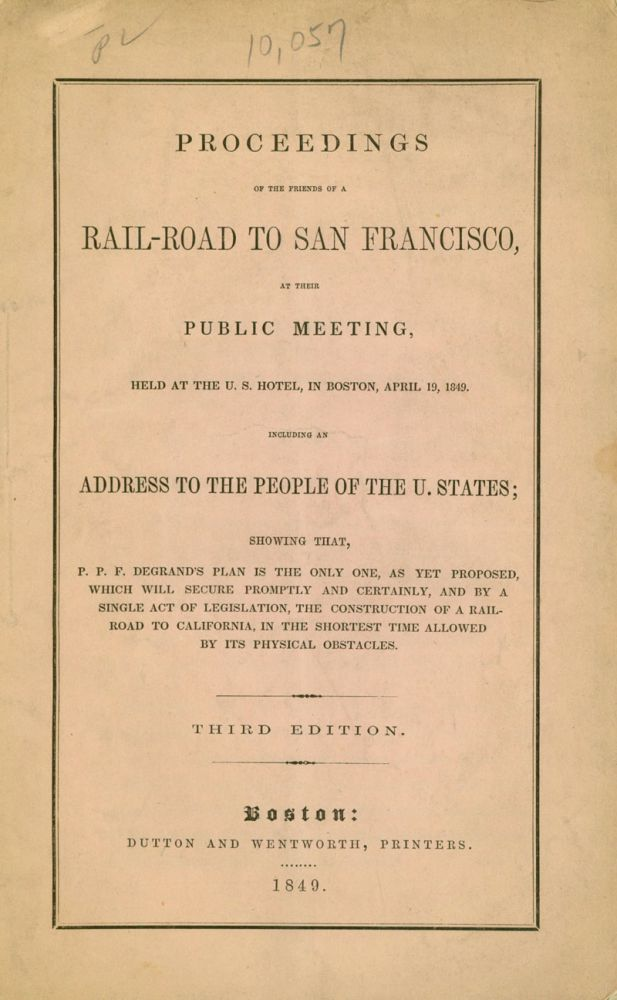 Proceedings of the Friends of a Rail-road to San-Francisco, at their Public Meeting, held at the U.S. Hotel, in Boston, April 19, 1849...showing that, P.P.F. Degrand's plan is the only one, as yet poposed, which will secure promptly and certainly...the construction of a Railroad to California. P. P. F. Degrand.