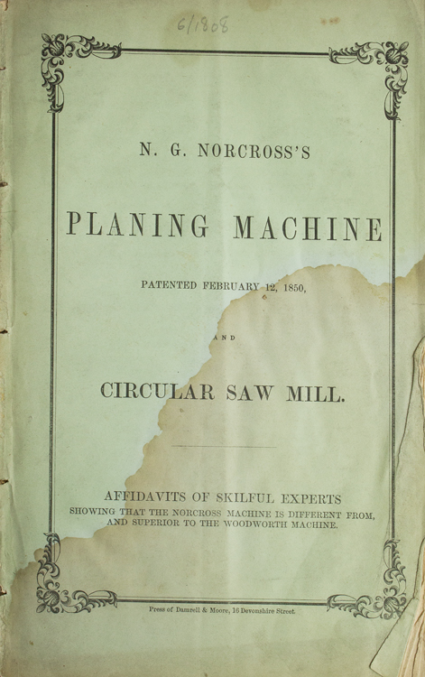 N. G. Norcross's Planing Machine Patented February 12, 1850 and Circular Saw Mill. Affadavits of Skilful Experts, Showing that the Norcross Machine is Different from, and Superior to the Woodworth Machine. Saw Mill, N. G. Norcross.