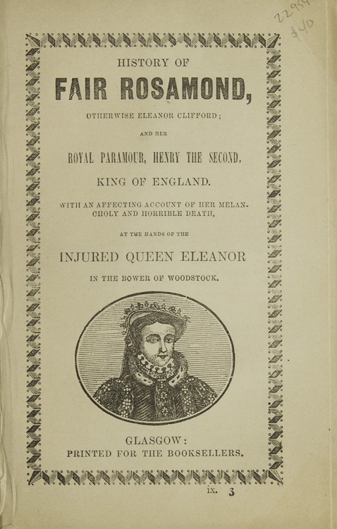 History of Fair Rosamond, otherwise Eleanor Clifford; and her Royal Paramour, Henry the Seond, King of England, with an Affecting Account of her Melancholy and Horrible Death, at the Hands of the Injured Queen Eleanor in the Bower of Woodstock. Chapbook.