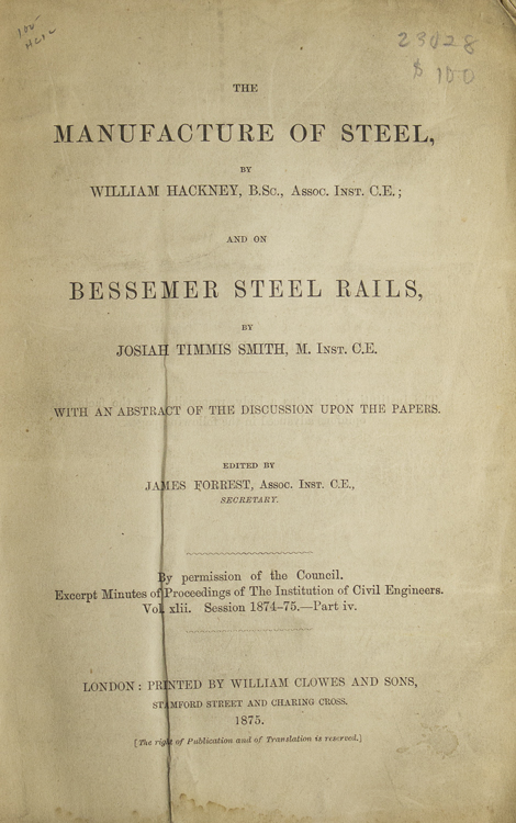 The Manufacture of Steel…and On Bessemer Steel Rails by Josiah Timmis Smith. With an Abstract of the Discussion upon the Papers. Edited by James Forrest. Steel, William Hackney.