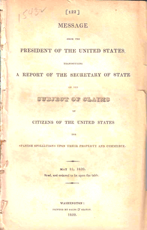Message from the President of the United States (Monroe) transmitting a Report of the Sec. of State on the Subject of Claims ... for Spanish spoliation upon their property and commerce ... May 12, 1820. Spoliation Claims, John Quincy Adams, Sec. of State.