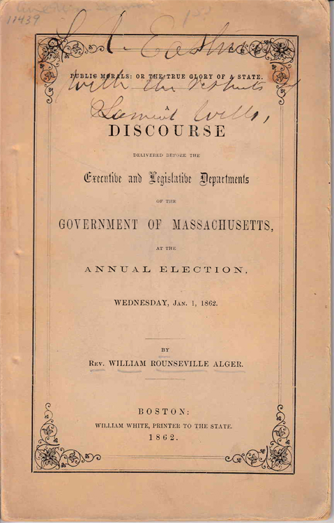 Public Morals: or The true glory of a State. : A Discourse delivered before the Executive and Legislative Departments of the Government of Massachusetts, at the Annual Election, Wednesday, Jan. 1, 1862. / By Rev. William Rounseville Alger. Rev. William Rounseville Alger.