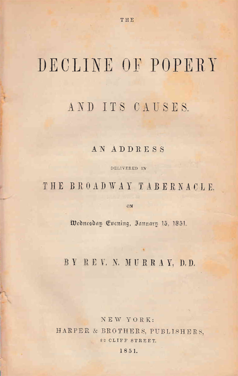 The Decline of Popery and its causes. : An address delivered in the Broadway Tabernacle, on Wednesday evening, January 15, 1851. Broadway Tabernacle, Rev Nicholas Murray, D. D.