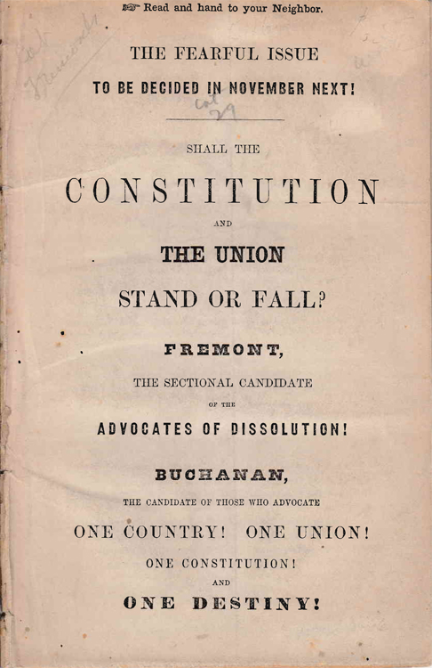 The Fearful issue to be decided in November next! : Shall the Constitution and the Union stand or fall? : Fremont, the sectional candidate of the advocates of dissolution! : Buchanan, the candidate of those who advocate one country! One Union! One Constitution! and one destiny! President James Buchanan.