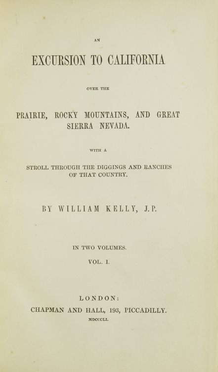 An Excursion to California Over the Prairie, Rocky Mountains, and Great Sierra Nevada, With a Stroll Through the Diggings and Ranches of That Country. William Kelly.