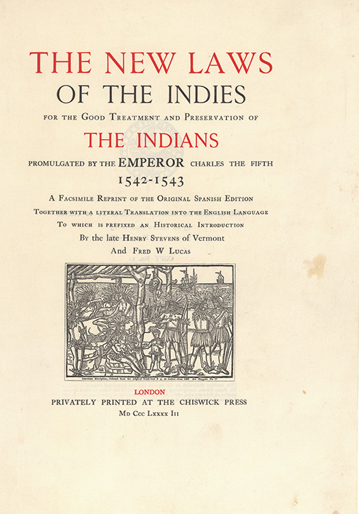The New Laws of the Indies for the Treatment and Preservation of the Indians Promulgated by the Emperor Charles the Fifth 1542-1543. A facsimile reprint of the original Spanish edition together with a literal translation into the English language. To which is prefixed an Historical Introduction by Henry Stevens of Vermont and Fred W. Lucas. King of Spain Charles V.