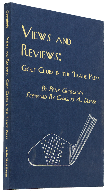 Views and Reviews: Golf Clubs in the Trade Press. Foreword by Charles A. Dufner. Peter Georgiady.