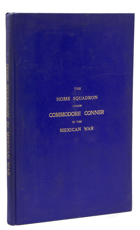 The Home Squadron Under Commodore Conner in the War With Mexico, being a Synopsis of its Services (with an Addendum containing Admiral Temple's Memoir of the Landing of our Army at Vera Cruz in 1847)1846-1847. Mexican War, Philip Syng Physick Conner.