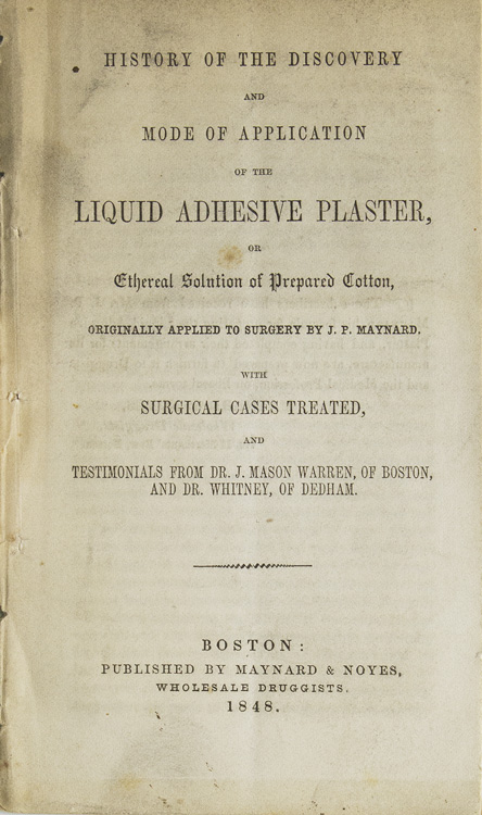 History of the Discovery and Mode of Application of the liquid adhesive plaster, or ethereal solution of prepared cotton, originally applied to surgery by J.P. Maynard. With surgical cases treated, and testimonials from Dr. J. Mason Warren, of Boston, and Dr. Whitney, of Dedham. Band-Aids, John Parker Maynard.