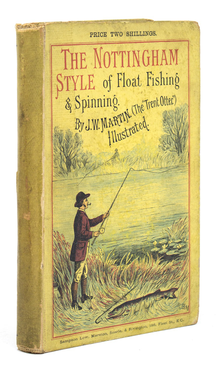 """Float Fishing and Spinning in the Notingham Style. Being a Treatise on the so-called Coarse Fishes, with Instructions for their capture. Including a Chapter on Pike Fishing. J. W. Martin, The """"Trent Otter"""""""