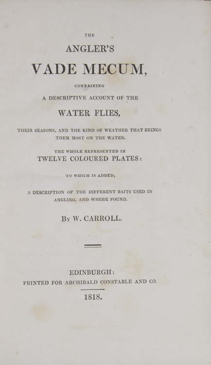 The Angler's Vade Mecum, Containing A Descriptive Account of the Water Flies, Their Seasons, and the Kind of Weather That Brings Them Most on the Water ... To Which is Added A Description of the Different Baits Used in Angling, and Where Found. W. Carroll.