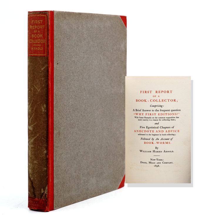 """First Report of a Book-Collector; Comprising: A Brief Answer to the frequent question """"Why First Editions?""""... and Five Egotistical Chapters of Anecdote and Advice...; Followed by An Account of Book-Worms. William Harris Arnold."""