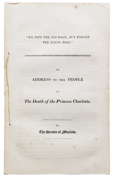 """""""We Pity the Plumage, but Forget the Dying Bird."""" An Address to the People on the Death of Princess Charlotte. By The Hermit of Marlow. Shelley, sshe."""