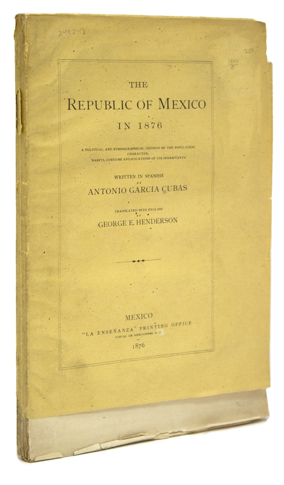 The Republic of Mexico in 1876. A Political and Enthnographical Division of the Population, Character, Habits, Costumes and Vocations of its Inhabitants. Translated into English by George F. Henderson. Antonio Garcia Cubas.