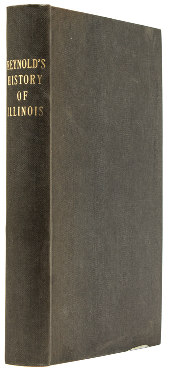 THE PIONEER HISTORY OF ILLINOIS, CONTAINING THE DISCOVERY, IN 1673, AND THE HISTORY OF THE COUNTRY TO THE YEAR EIGHTEEN HUNDRED AND EIGHTEEN, WHEN THE STATE GOVERNMENT WAS ORGANIZED. John Reynolds.