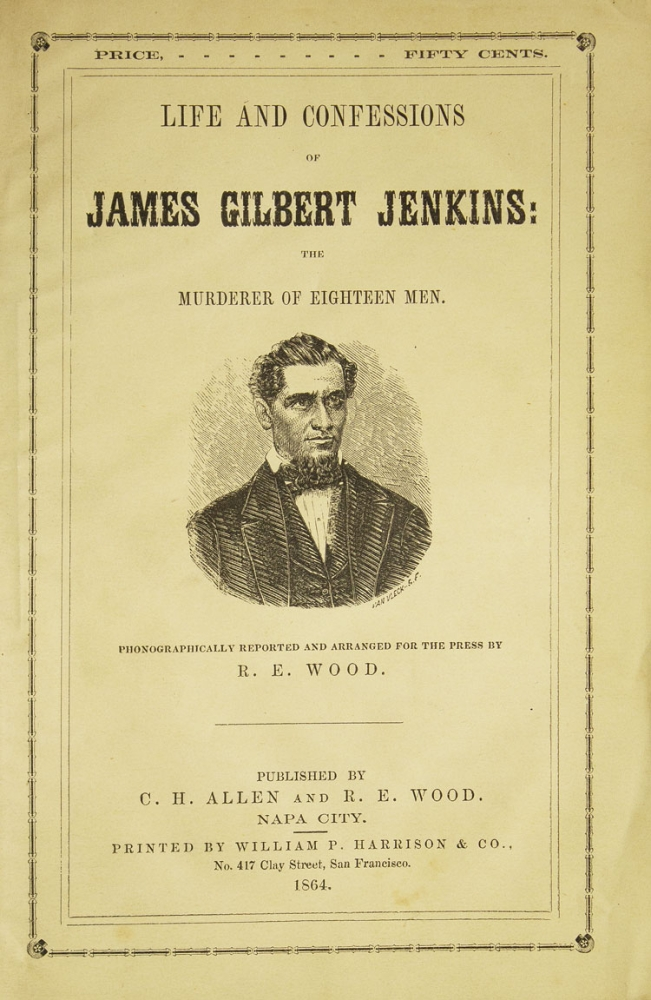 Life and Confessions of James Gilbert Jenkins: The Murderer of Eighteen Men. R. E. Wood, reporter and.