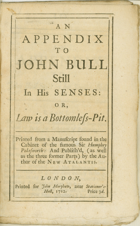 An Appendix to John Bull Still in his Senses: or, Law is a Bottomless Pit. Printed from a manuscript found in the cabinet of the famous Sir Humphry Polesworth: and publish'd, (as well as the three former parts) by the author of the New Atalantis. John Arbuthnot.