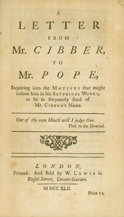 A Letter from Mr. Cibber, to Mr. Pope, Inquiring into the Motives that might induce him in his Satyrical works, to be so Frequently Fond of Mr. Cibber's name. Colley Cibber.
