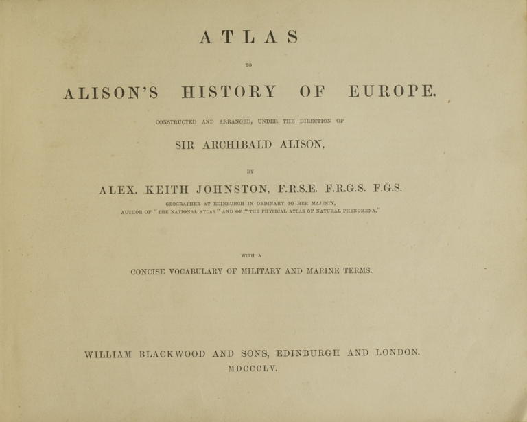 Atlas to Alison's History of Europec onstructed and arranged, under the Directions of Sir Archibald Alison...with a Concise Vocabulary of Military and Marine Terms. Alex. Keith Johnston.