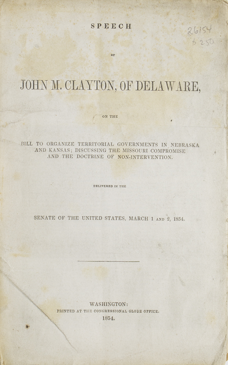 Speech of John M. Clayton, of Delaware, on the Bill to Organize Territorial Governments in Nebraska and Kansas; Discussing the Missouri Compromise and the Doctrine of Non-Intervention delivered in the Senate of the United States; March 1 and 2 1854. Slavery in the Territories, John M. Clayton.