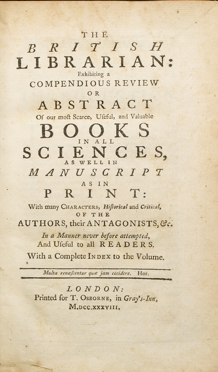 The British Librarian; Exhibiting a Compendious Review or Abstract of Our Most Scarce, Useful, and Valuable Books in All Sciences, as Well in Manuscript as in Print: with many Characters, historical and critical, of the Authors, their Antagonists, &c. In a Manner never before attempted, and useful to all Readers. William Oldys.