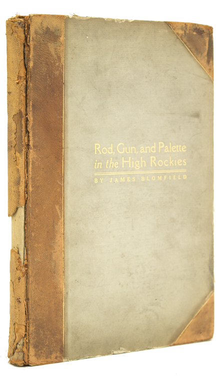 Rod, Gun and Palette in the High Rockies. Being a record of an Artist's Impressions in the Land of the Red Gods. Publisher's Note by William E. Wroe. James Blomfield.