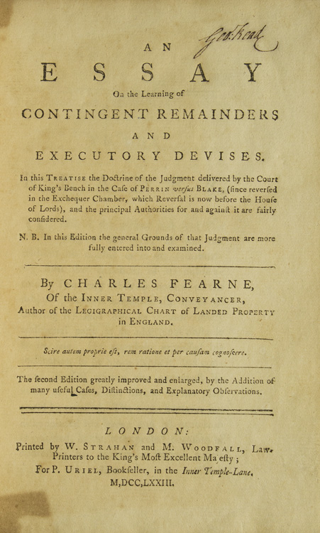 An Essay on the learning of contingent remainders and executory devises.In this Treatise the Doctrine of the Judgment delivered by the Court of King's Bench in the Case of Perrin versus Blake, (since reversed in the Exchequer Chamber, which Reversal is now before the House of Lords), and the principal Authorities for and against it are fairly considered. N. B. In this Edition the general Grounds of that Judgment are more fully entered into and examined. By Charles Fearne, Of the Inner Temple, Conveyancer, Author of the Legigraphical Chart of Landed Property in England. Scire autem proprie est, rem ratione et per causam cognoscere. Charles Fearne.