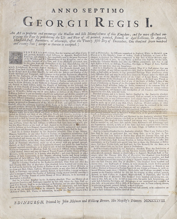 Anno septimo Georgii Regis I. An Act to preserve and encourage the Woollen and Silk Manufactures of this Kingdom; and for more effectual employing the poor by prohibiting the Use and Wear of all printed, painted, stained, or dyed Callicoes, in Apparel, houshold-stuff, furniture, or otherwise, after the twenty fifth day of December, one thousand seven hundred and twenty two (except as therein is excepted.)
