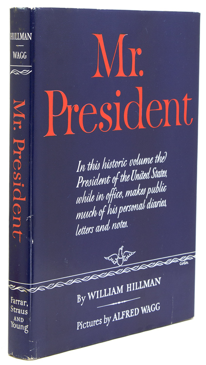 Mr. President. The First Publication from the Personal Diaries, Private Letters, papers and Revealing Interviews of Harry S. Truman. Harry S. Truman, William Hillman.