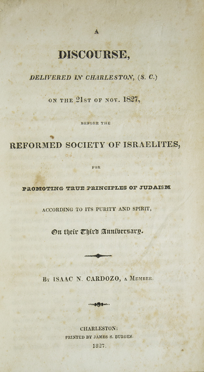 A Discourse Delivered in Charleston, (S.C) on the 21st of Nov. 1827, Before the Reformed Society of Israelites, for Promoting True Principles of Judaism According to its Purity and Spirit, on their Third Anniversary. Isaac N. Cardozo.