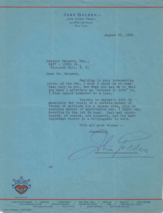 "Typed letter signed ""John Golden"" to ""Mr. Halpern"" (Seymour Halpern) in reply to Halpern's inquiry regarding the key to success in life. THEATER, John Lionel Golden."
