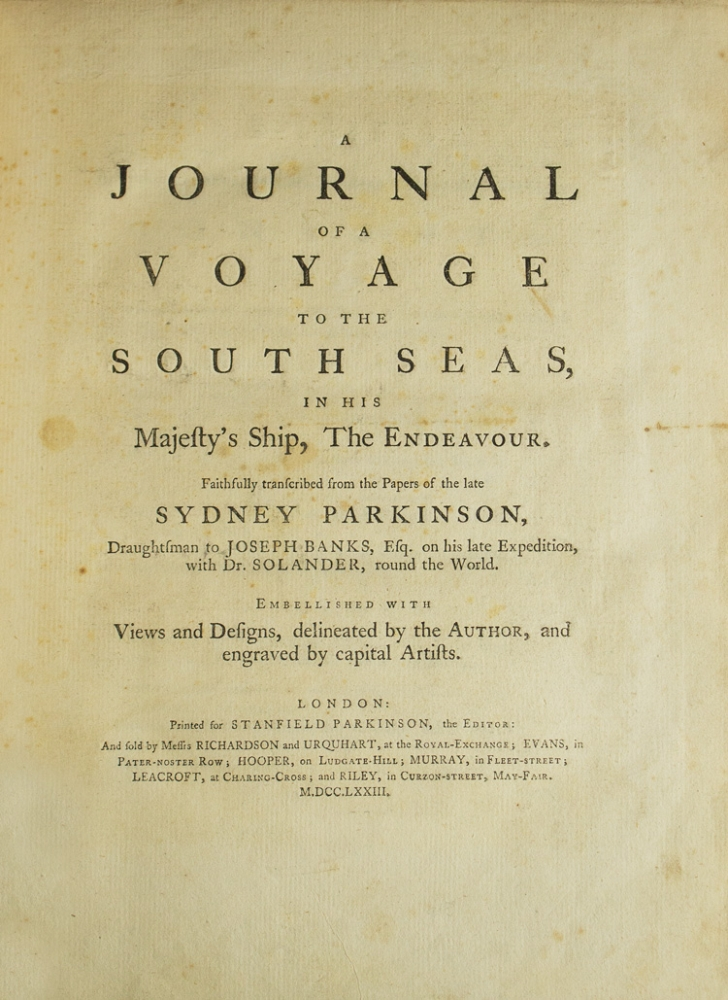 A Journal of a Voyage to the South Seas, in His Majesty's Ship, The Endeavour. Faithfully transcribed from the papers of the late Sydney Parkinson, Draughtsman to Joseph Banks, Esq. on his late expedition with Dr. Solander, round the World. Embellished with views and designs, delineated by the Author, and engraved by capital artists. Captain James Cook, Sydney Parkinson.