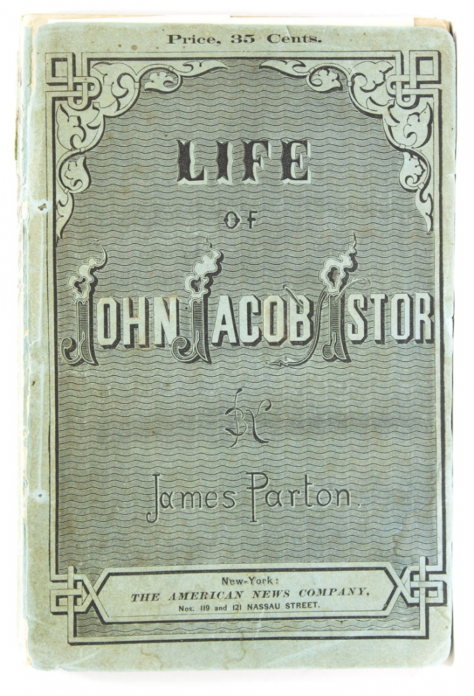 Life of John Jacob Astor. To which is appended a copy of his last will. James Parton.