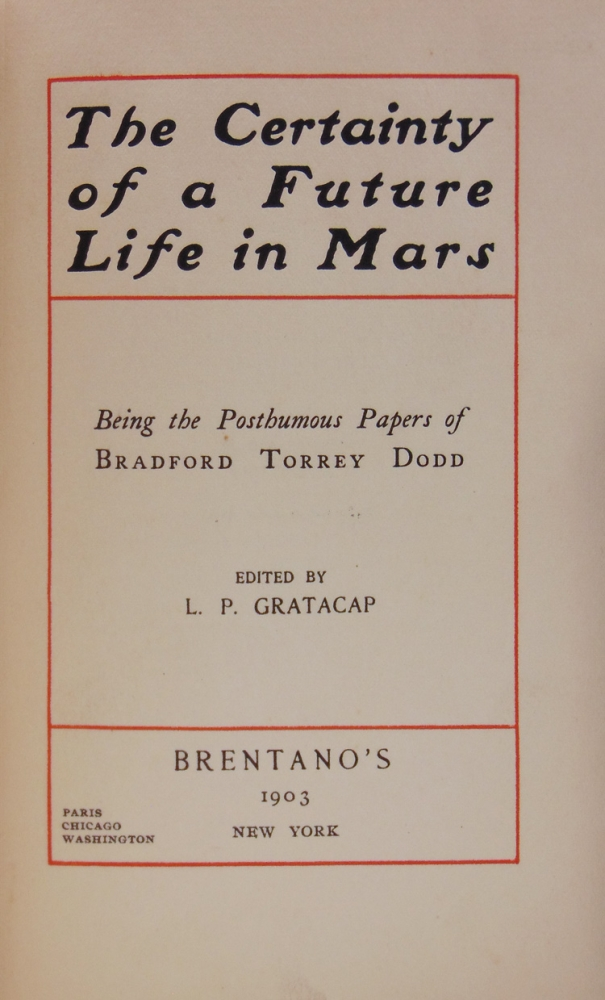 THE CERTAINTY OF A FUTURE LIFE IN MARS: Being The Posthumous Papers of Bradford Torrey Dodd. Bradford Torrey Dodd.