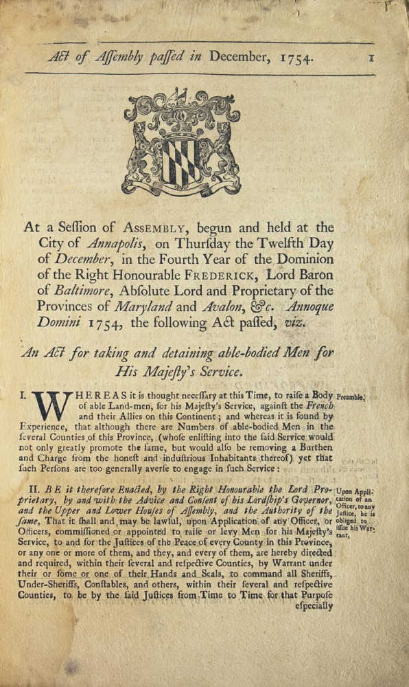 Act of Assembly passed in December, 1754. At a session of Assembly, begun and held at the city of Annapolis, on Thursday the twelfth day of December, in the fourth year of the dominion of the Right Honourable Frederick, Lord Baron of Baltimore, absolute lord and proprietar of the provinces of Maryland and Avalon, &c. Annoque Domini 1754, the following act passed, viz. An act for taking and detaining able-bodied men for His Majesty's service. French, Indian War.