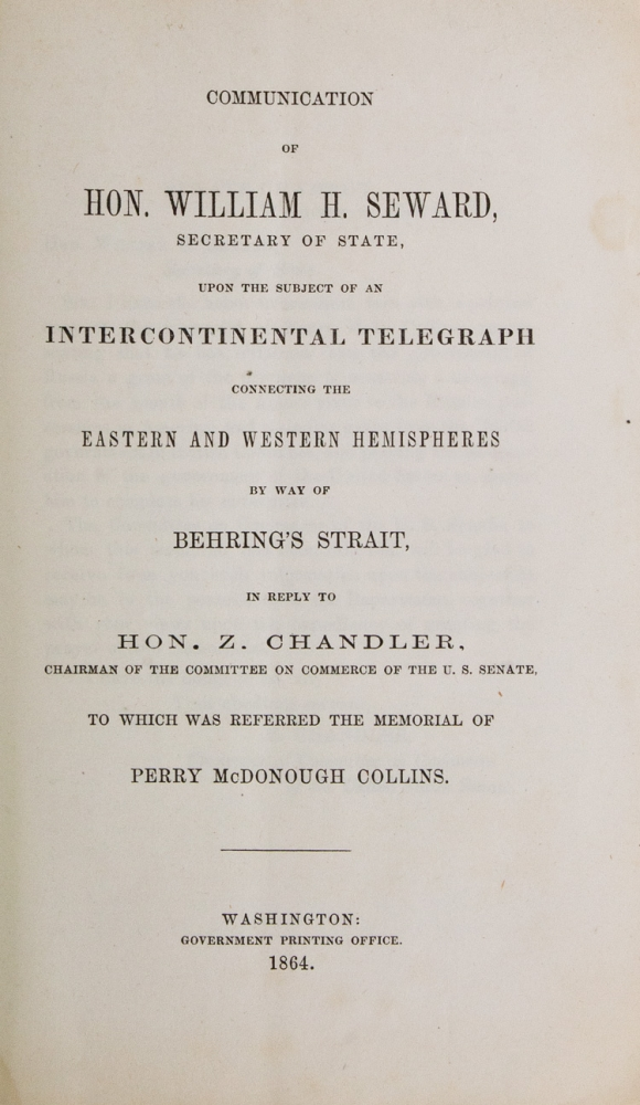 Communication of Hon. William H. Seward, Secretary of State, upon the subject of an Intercontinental Telegraph connecting the Eastern and Western Hemispheres by way of Behring's Strait. William H. Seward.