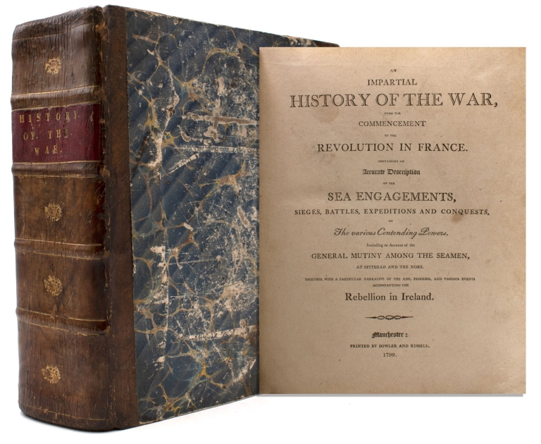 An Impartial History of the War, from the commencement of the Revolution in France. Containing an Accurate Description of the Sea Engagements, Sieges, Battles, Expeditions and Conquests, of The various Contending powers. Including an Account of the General Mutiny among the Seamen, at Spithead and the Nore. Together with a particular narrative of the rise, progress, and various events accompanying the Rebellion in Ireland