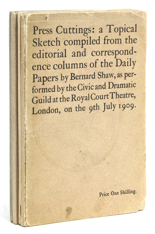 Press Cuttings: a Topical Sketch compiled from the editorial and correspondence columns of the Daily Papers ... as performed by the Civic and Dramatic Guild at the Royal Court Theatre, London, on the 9th July 1909. George Bernard Shaw.