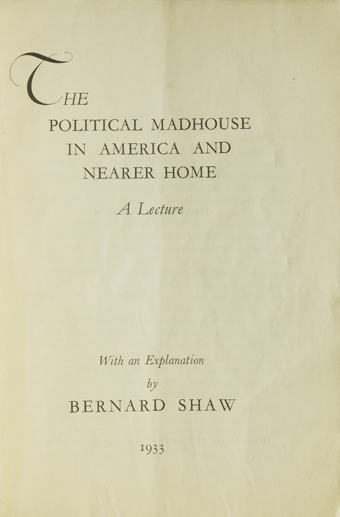 The Political Madhouse in America and nearer Home. A Lecture. With an Explanation by Bernard Shaw. George Bernard Shaw.