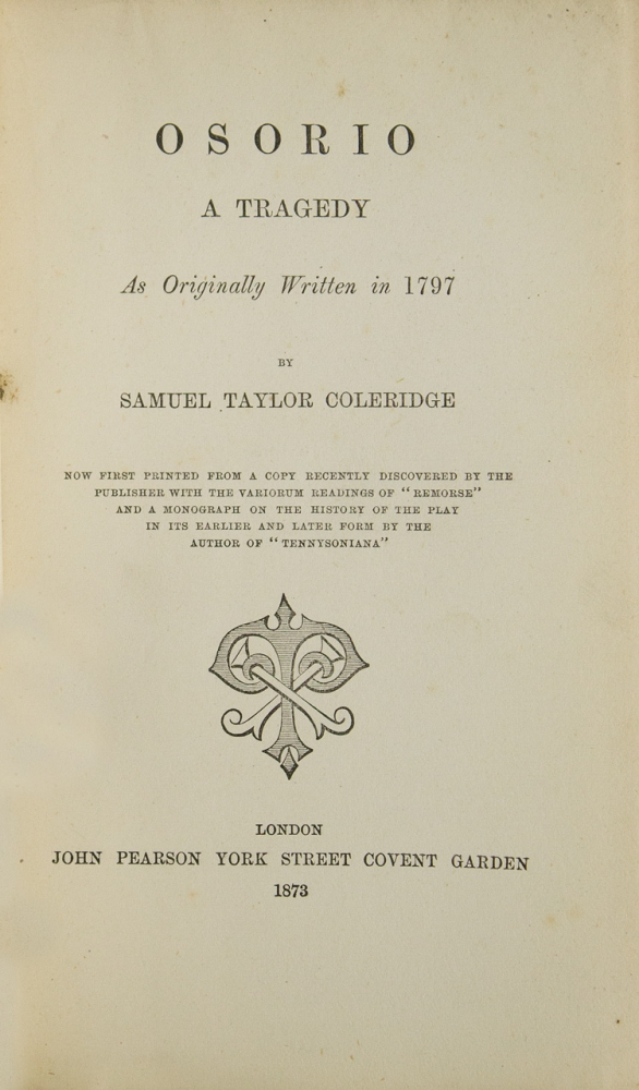 """Osorio A Tragedy As Originally Written in 1797...Now first printed from a Copy recently discovered by the Publisher with a Variorum Reading of """"Remorse"""" and a Biography of the History of the Play in the earlier and later form by the Author of """"Tennysoniana"""" Samuel Taylor Coleridge."""