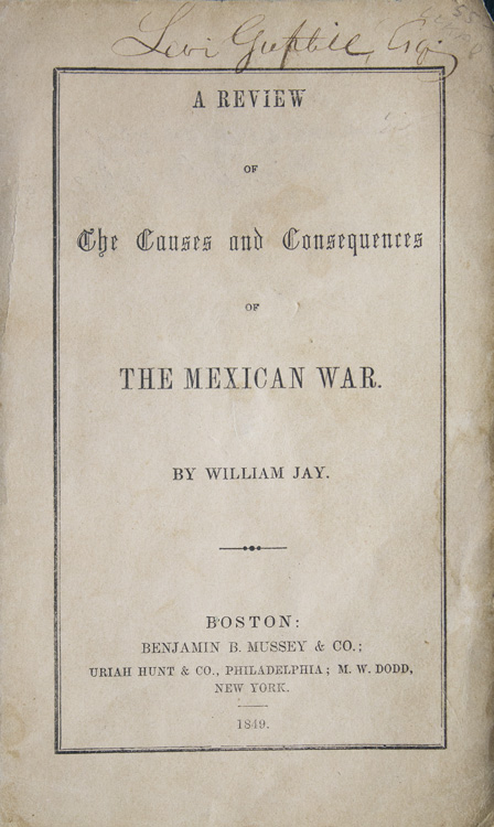 A Review of the Causes and Consequences of the Mexican War. Mexican War, William Jay.