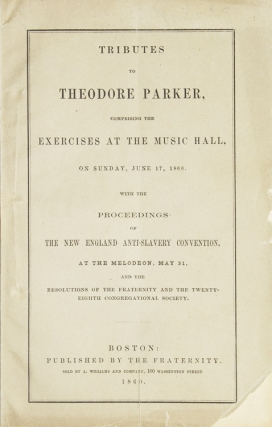 Tribute To Theodore Parker Comprising The Exercises At The Music Hall, On Sunday, June 17, 1860. With The Proceedings Of The New England Anti - Slavery Convention, At The Melodeon, May, 31 And The Resolution Of The Fraternity And The Twenty - Eighth Congr