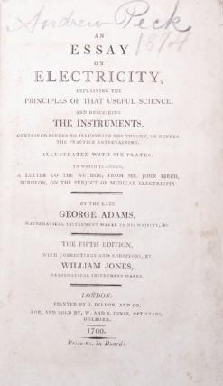An Essay on Electricity, explaining the Principles of that Useful Science; and describing the Instruments, contrived either to illustrate the theory, or render the practice entertaining...to which is added A Letter to the Author, from Mr. John Birch, Surgeon, on the subject of Medical Electricity