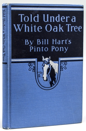 Told Under a White Oak Tree. By Bill Hart's Pinto Pony, Edited by His Master William S. Hart....