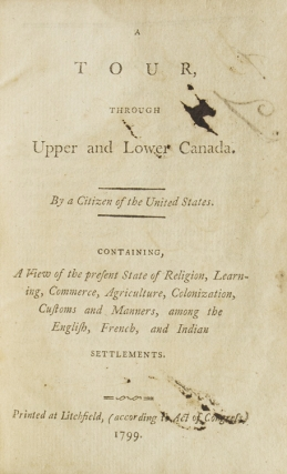 A Tour through Upper and Lower Canada. By a Citizen of the United States. Containing, A View of the Present State of Religion, Learning, Commerce, Agriculture, Colonization, Customs and Manners, among the English, French, and Indian Settlements
