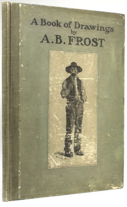 A Book of Drawings by A.B. Frost, with an introduction by Joel Chandler Harris and verse by...