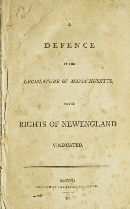 A Defence of the Legislature of Massachusetts, or the Rights of New England Vindicated....